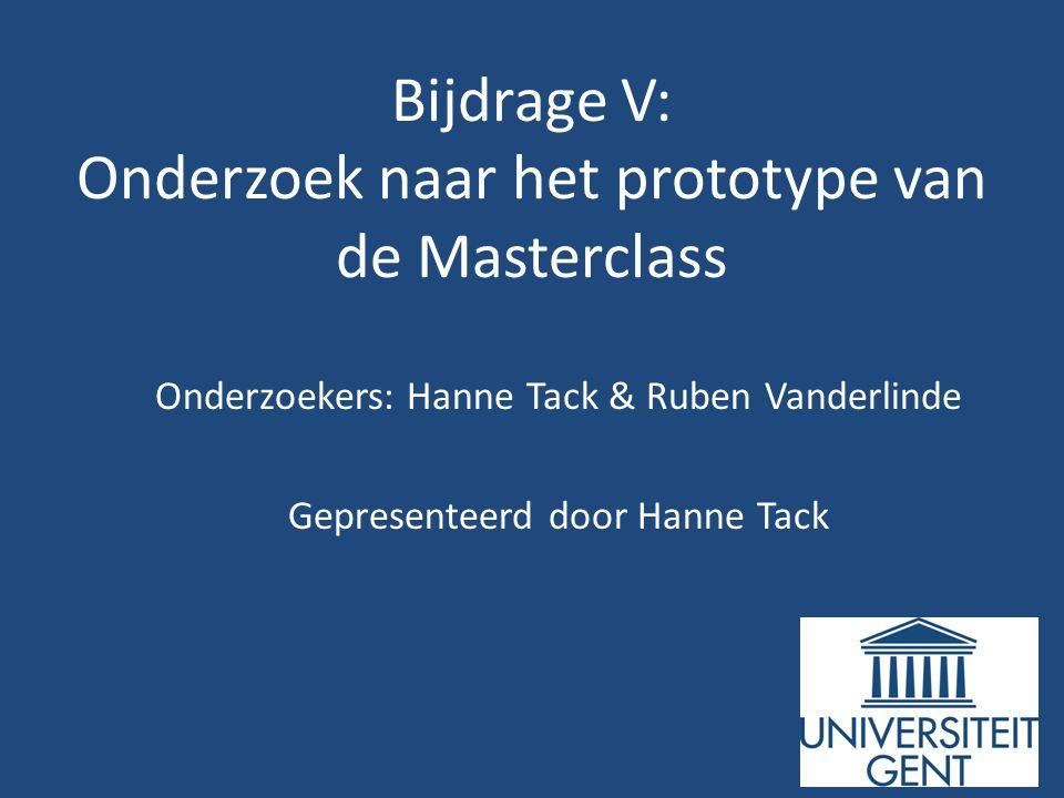 Bijdrage V: Onderzoek naar het prototype van de Masterclass Onderzoekers: Hanne Tack & Ruben Vanderlinde Gepresenteerd door Hanne Tack