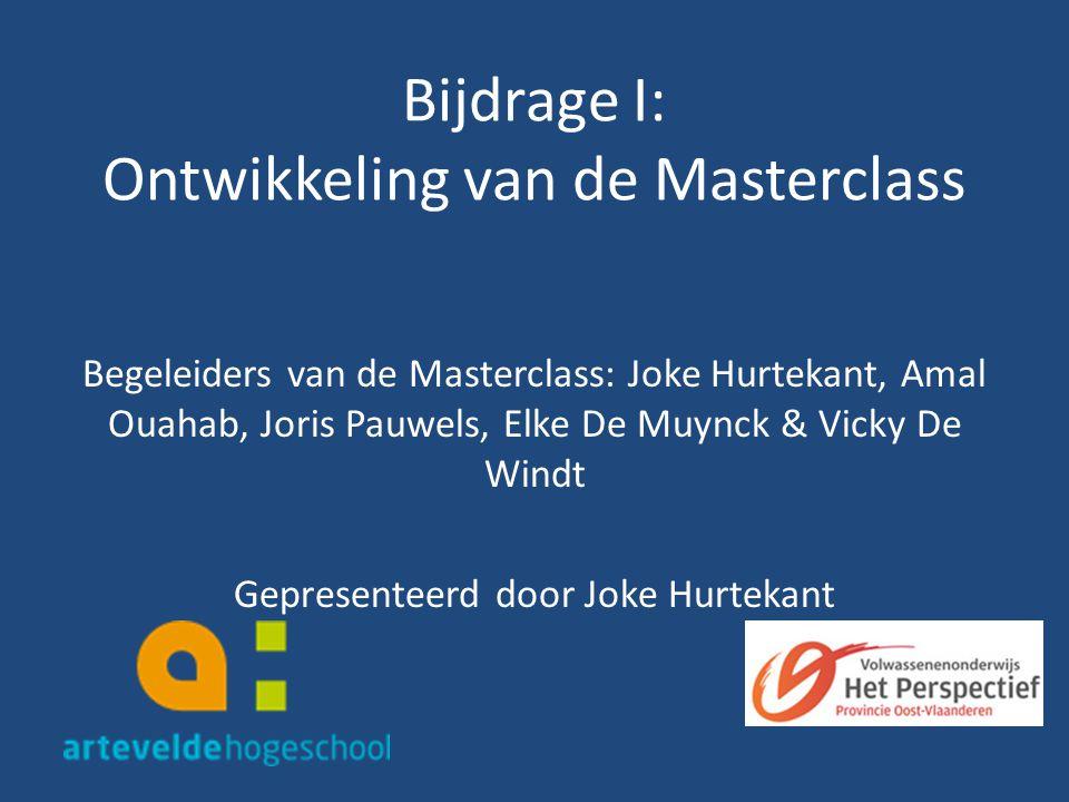 Bijdrage I: Ontwikkeling van de Masterclass Begeleiders van de Masterclass: Joke Hurtekant, Amal Ouahab, Joris Pauwels, Elke De Muynck & Vicky De Windt Gepresenteerd door Joke Hurtekant