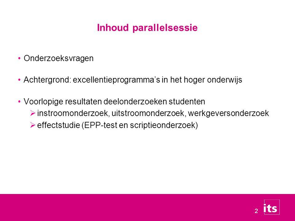 2 Inhoud parallelsessie Onderzoeksvragen Achtergrond: excellentieprogramma's in het hoger onderwijs Voorlopige resultaten deelonderzoeken studenten  instroomonderzoek, uitstroomonderzoek, werkgeversonderzoek  effectstudie (EPP-test en scriptieonderzoek)
