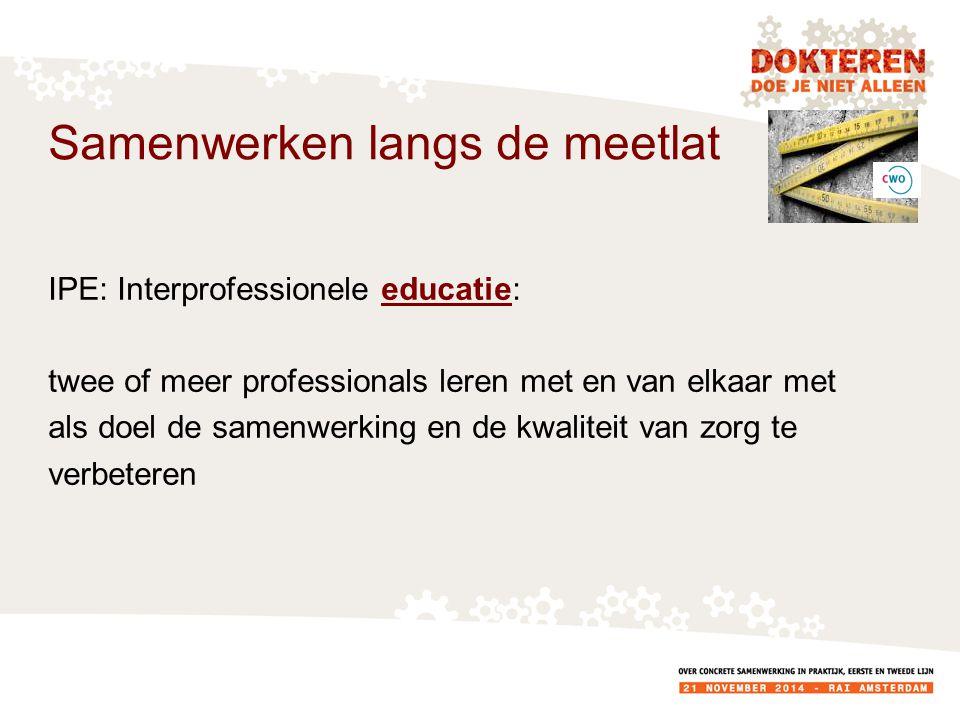 IPE: Interprofessionele educatie: twee of meer professionals leren met en van elkaar met als doel de samenwerking en de kwaliteit van zorg te verbeteren Samenwerken langs de meetlat