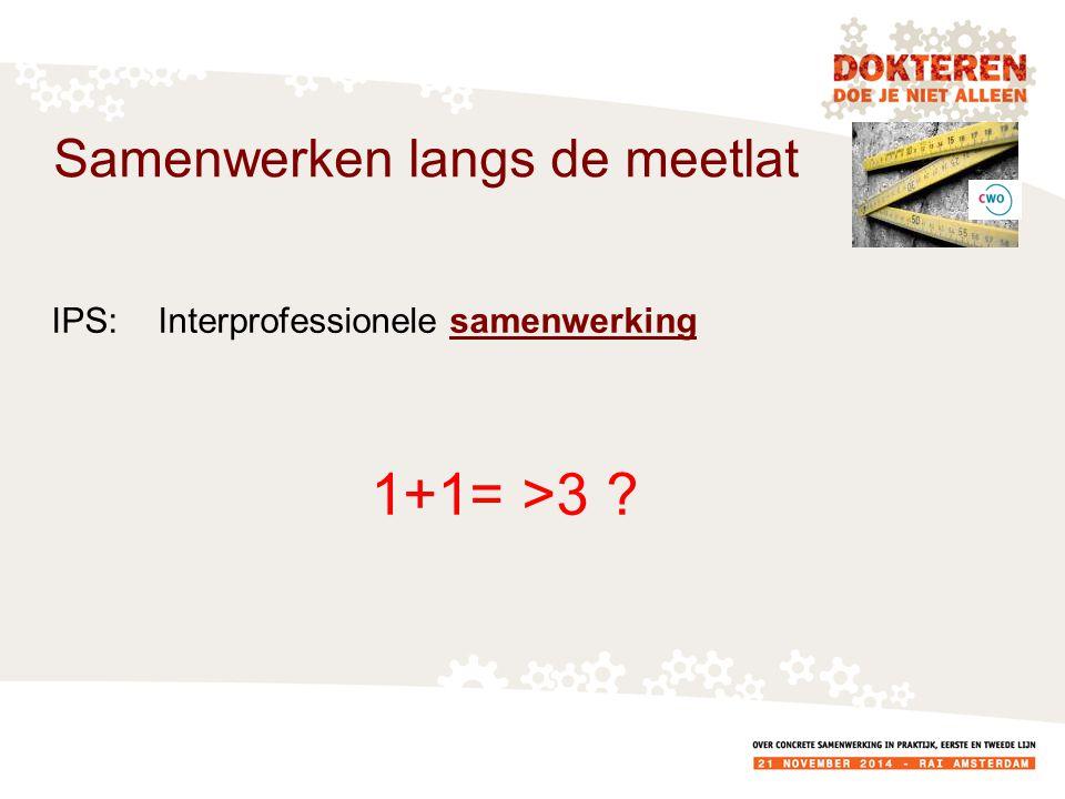 IPS:Interprofessionele samenwerking 1+1= >3 ? Samenwerken langs de meetlat