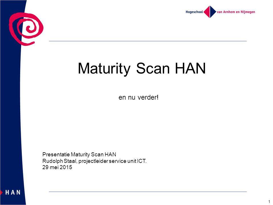 Maturity Scan HAN en nu verder! Presentatie Maturity Scan HAN Rudolph Staal, projectleider service unit ICT. 29 mei 2015 1