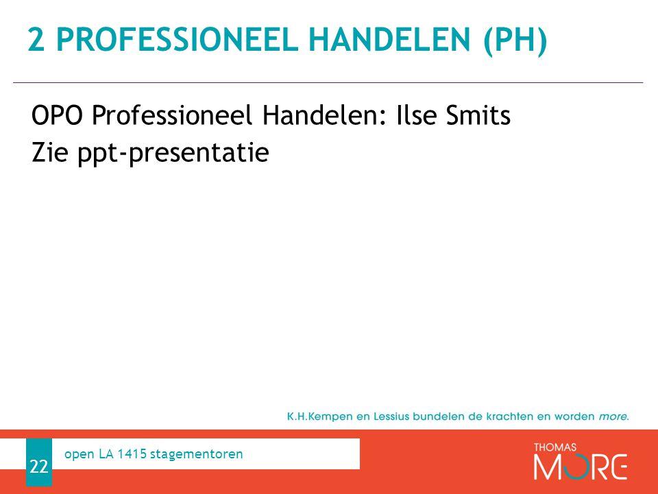 Professioneel Handelen OPO Professioneel Handelen: Ilse Smits Zie ppt-presentatie 22 open LA 1415 stagementoren 2 PROFESSIONEEL HANDELEN (PH)