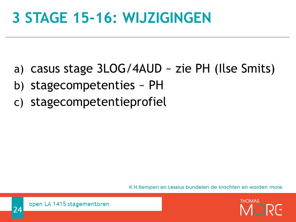 Professioneel Handelen a) casus stage 3LOG/4AUD ~ zie PH (Ilse Smits) b) stagecompetenties ~ PH c) stagecompetentieprofiel 3 STAGE 15-16: WIJZIGINGEN 24 open LA 1415 stagementoren