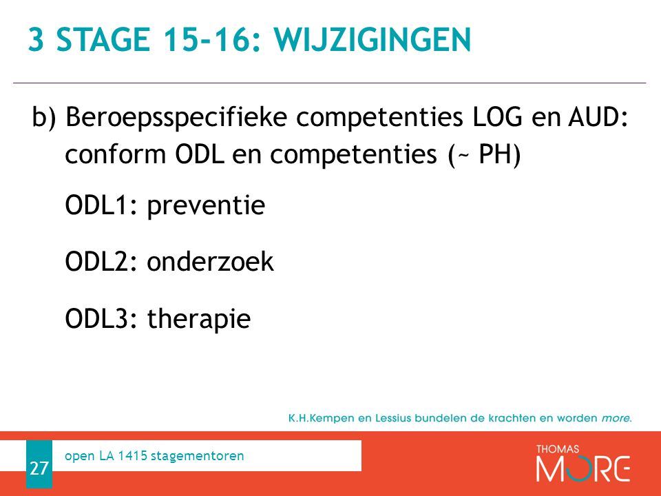 Professioneel Handelen b) Beroepsspecifieke competenties LOG en AUD: conform ODL en competenties (~ PH) ODL1: preventie ODL2: onderzoek ODL3: therapie 27 open LA 1415 stagementoren 3 STAGE 15-16: WIJZIGINGEN