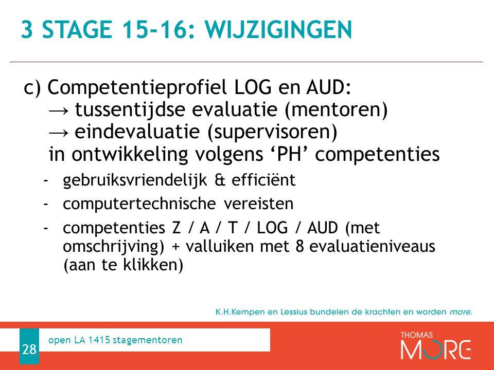 Professioneel Handelen c) Competentieprofiel LOG en AUD: → tussentijdse evaluatie (mentoren) → eindevaluatie (supervisoren) in ontwikkeling volgens 'PH' competenties -gebruiksvriendelijk & efficiënt -computertechnische vereisten -competenties Z / A / T / LOG / AUD (met omschrijving) + valluiken met 8 evaluatieniveaus (aan te klikken) 28 open LA 1415 stagementoren 3 STAGE 15-16: WIJZIGINGEN
