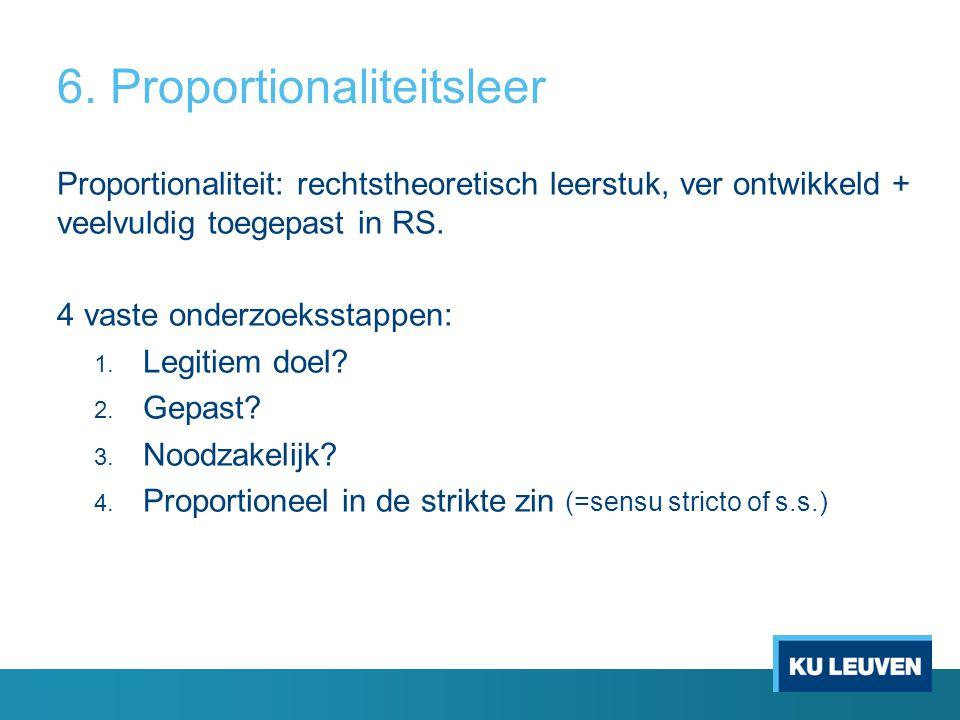 6. Proportionaliteitsleer Proportionaliteit: rechtstheoretisch leerstuk, ver ontwikkeld + veelvuldig toegepast in RS. 4 vaste onderzoeksstappen: 1. Le