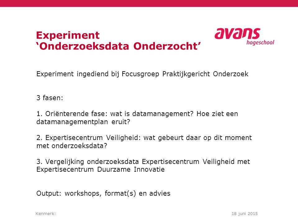 Kenmerk:18 juni 2015 Experiment 'Onderzoeksdata Onderzocht' Experiment ingediend bij Focusgroep Praktijkgericht Onderzoek 3 fasen: 1. Oriënterende fas