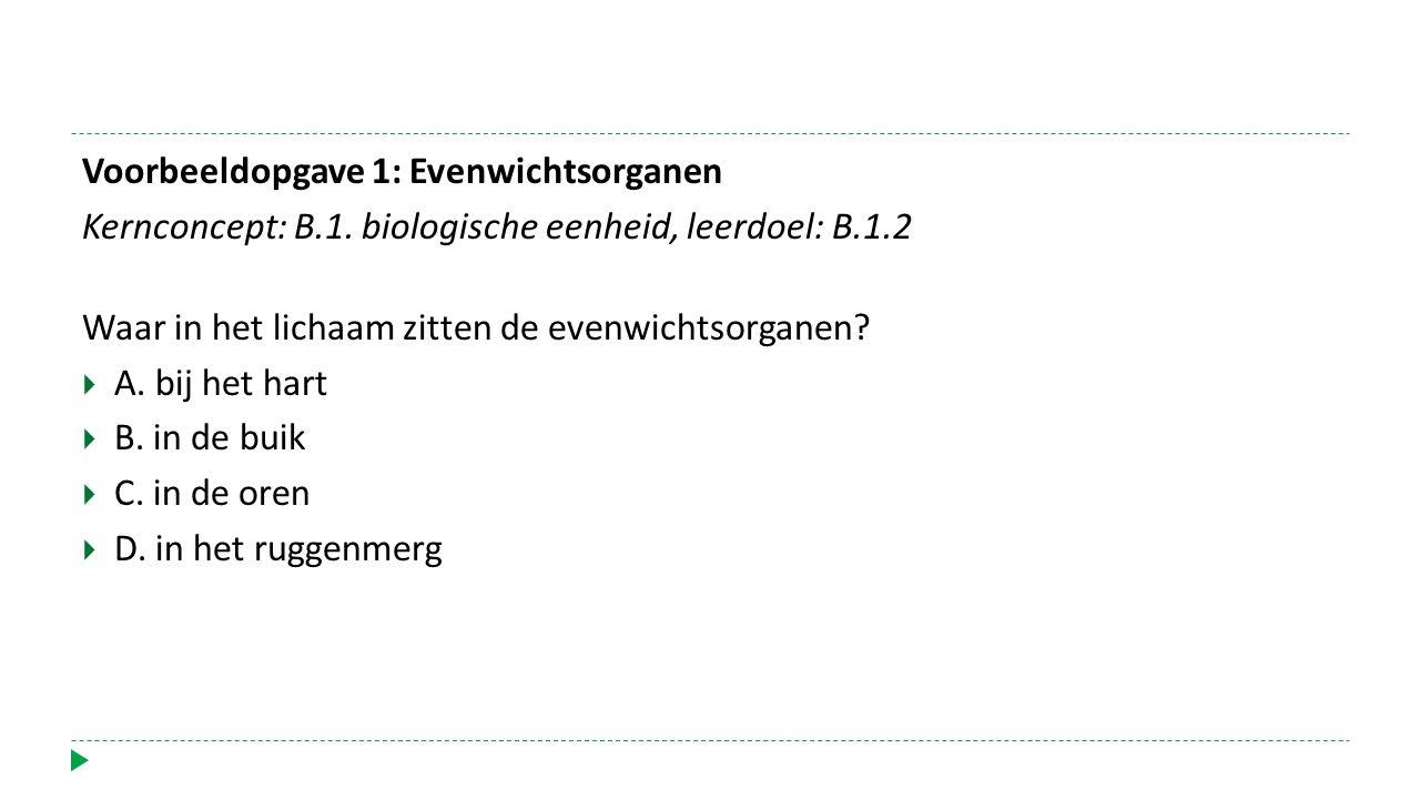 Voorbeeldopgave 1: Evenwichtsorganen Kernconcept: B.1. biologische eenheid, leerdoel: B.1.2 Waar in het lichaam zitten de evenwichtsorganen?  A. bij