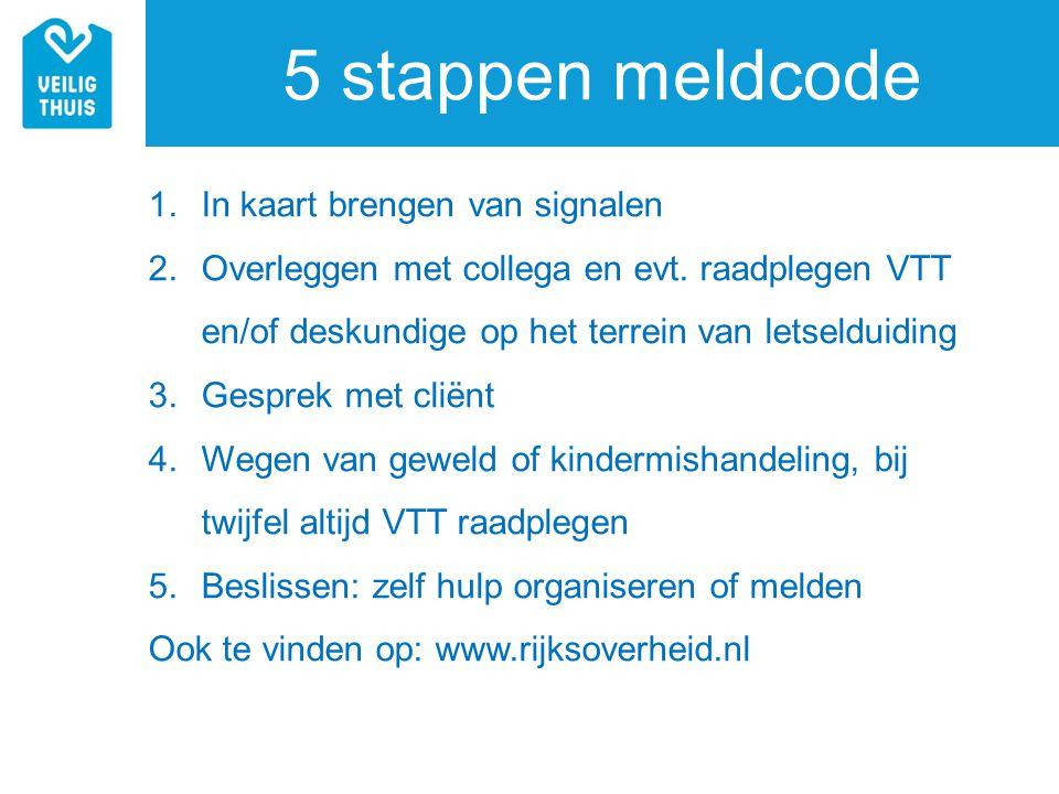 5 stappen meldcode 1.In kaart brengen van signalen 2.Overleggen met collega en evt. raadplegen VTT en/of deskundige op het terrein van letselduiding 3