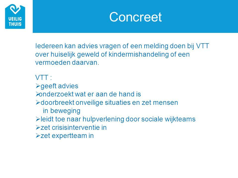 Concreet Iedereen kan advies vragen of een melding doen bij VTT over huiselijk geweld of kindermishandeling of een vermoeden daarvan. VTT :  geeft ad