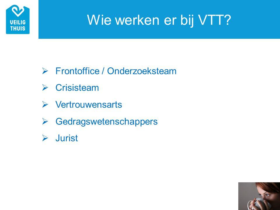 Wie werken er bij VTT?  Frontoffice / Onderzoeksteam  Crisisteam  Vertrouwensarts  Gedragswetenschappers  Jurist
