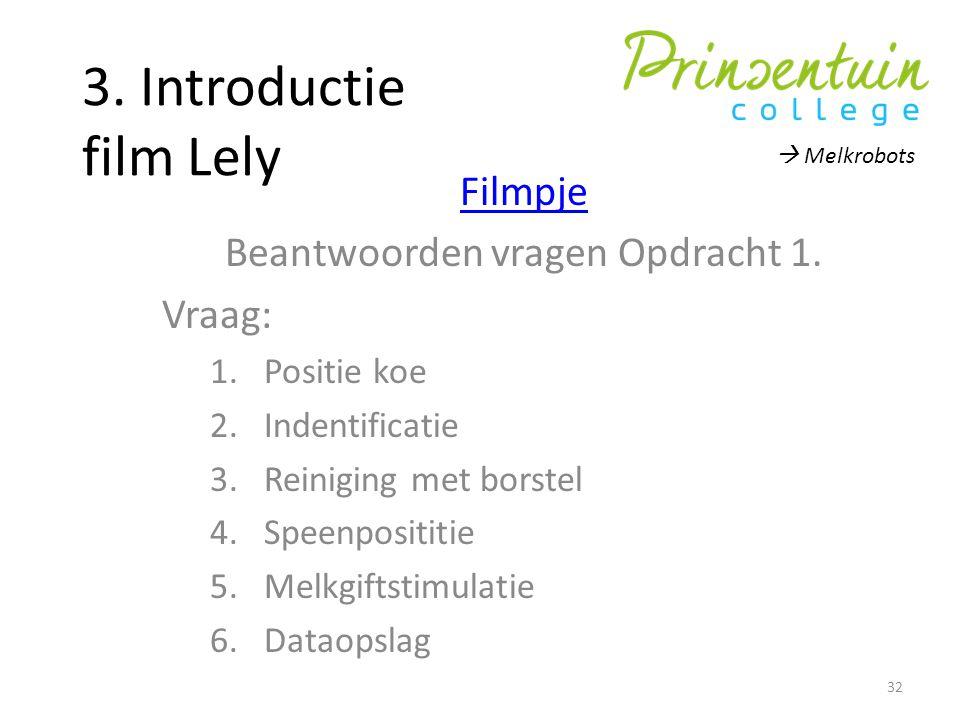 3. Introductie film Lely Filmpje Beantwoorden vragen Opdracht 1. Vraag: 1.Positie koe 2.Indentificatie 3.Reiniging met borstel 4.Speenposititie 5.Melk