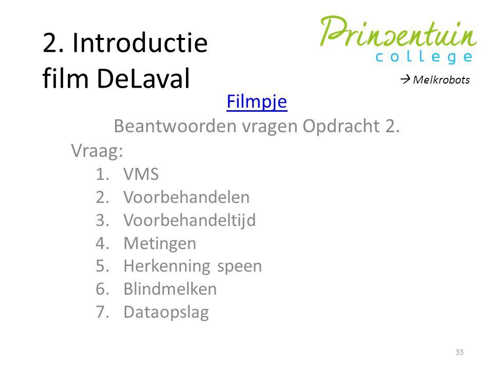 2. Introductie film DeLaval Filmpje Beantwoorden vragen Opdracht 2. Vraag: 1.VMS 2.Voorbehandelen 3.Voorbehandeltijd 4.Metingen 5.Herkenning speen 6.B