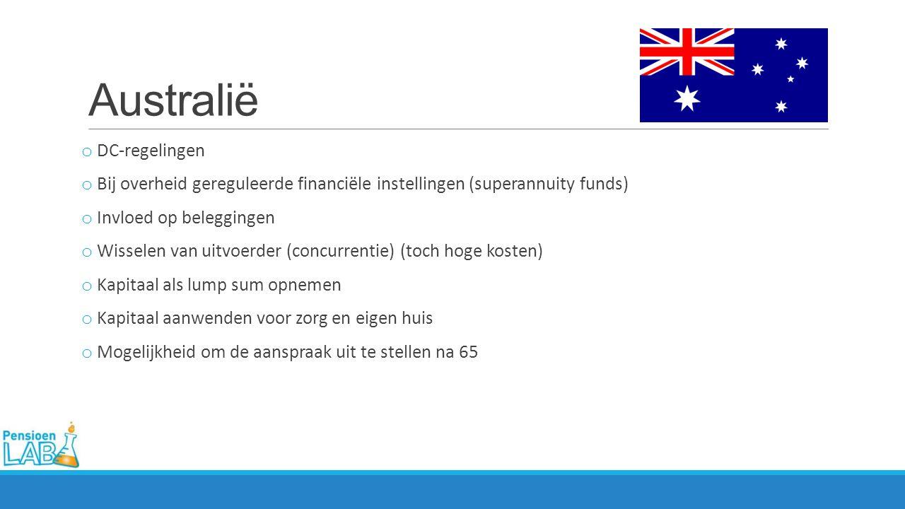 Australië o DC-regelingen o Bij overheid gereguleerde financiële instellingen (superannuity funds) o Invloed op beleggingen o Wisselen van uitvoerder (concurrentie) (toch hoge kosten) o Kapitaal als lump sum opnemen o Kapitaal aanwenden voor zorg en eigen huis o Mogelijkheid om de aanspraak uit te stellen na 65