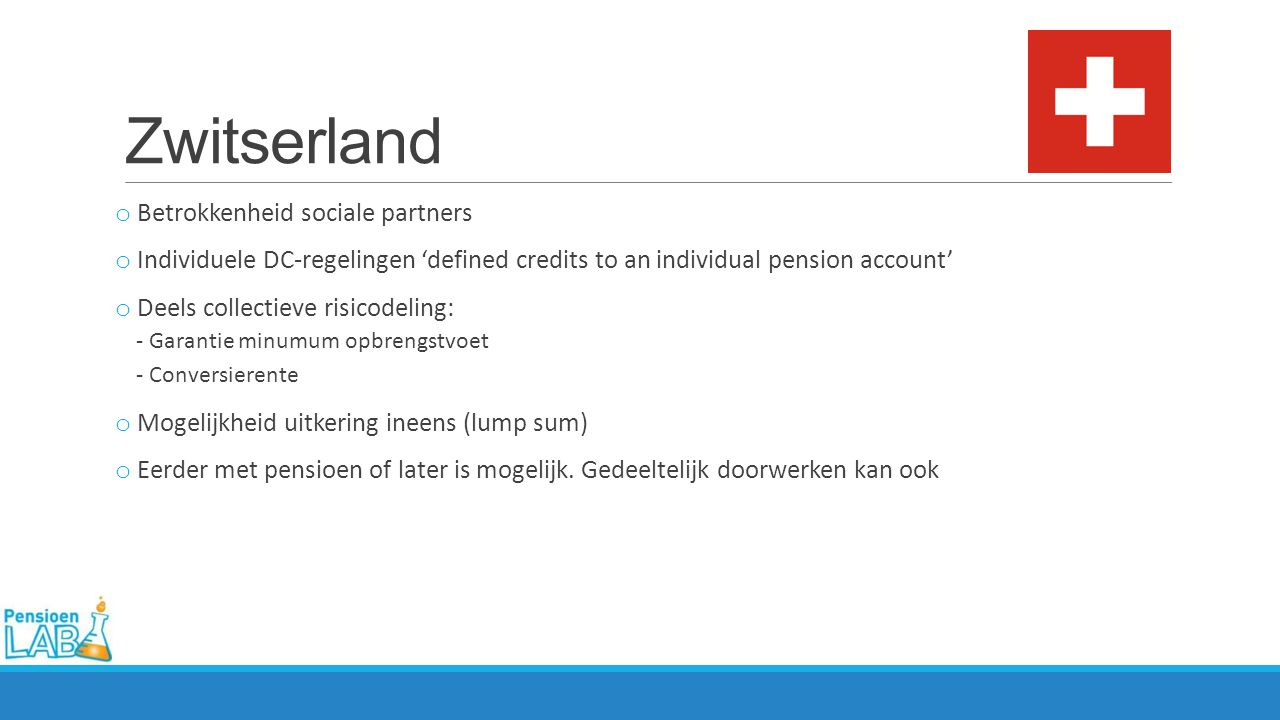 Zwitserland o Betrokkenheid sociale partners o Individuele DC-regelingen 'defined credits to an individual pension account' o Deels collectieve risico