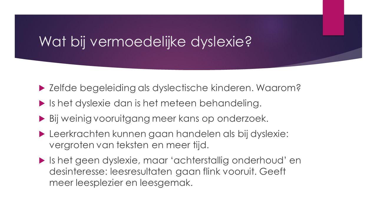 Wat bij vermoedelijke dyslexie. Zelfde begeleiding als dyslectische kinderen.