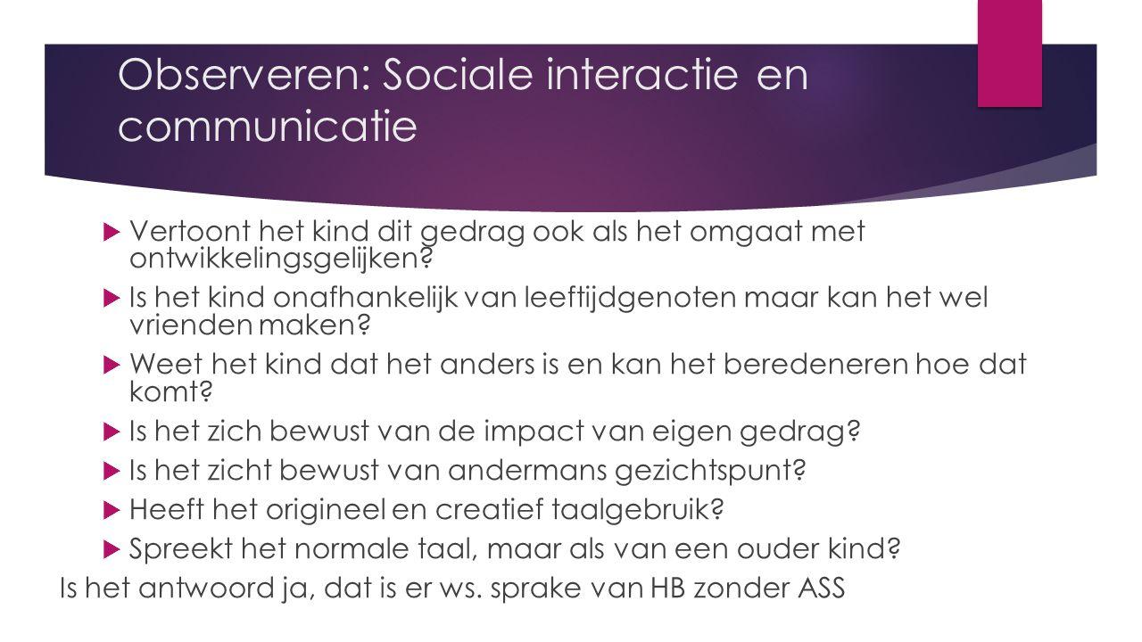 Observeren: Sociale interactie en communicatie  Vertoont het kind dit gedrag ook als het omgaat met ontwikkelingsgelijken.