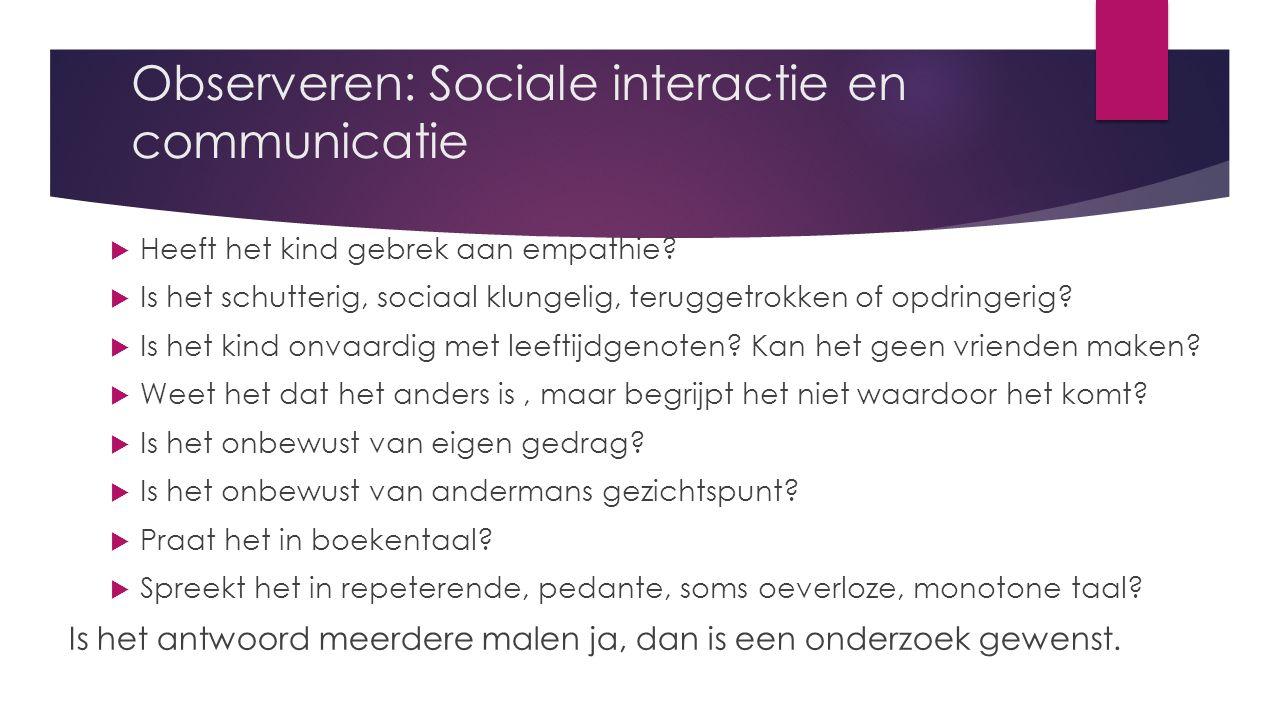 Observeren: Sociale interactie en communicatie  Heeft het kind gebrek aan empathie.