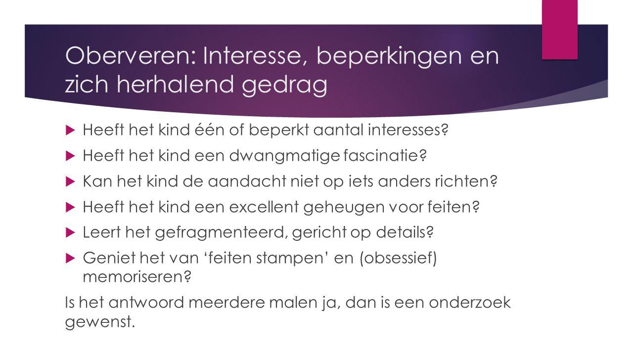 Oberveren: Interesse, beperkingen en zich herhalend gedrag  Heeft het kind één of beperkt aantal interesses.