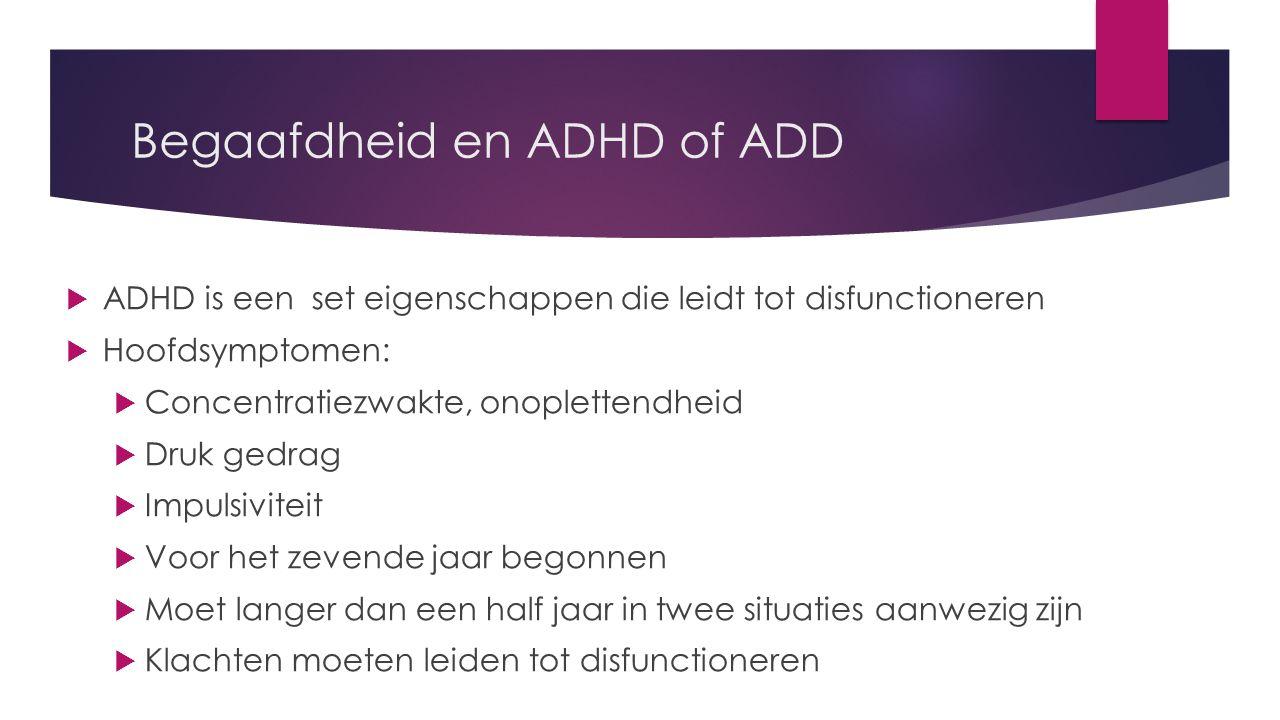 Begaafdheid en ADHD of ADD  ADHD is een set eigenschappen die leidt tot disfunctioneren  Hoofdsymptomen:  Concentratiezwakte, onoplettendheid  Druk gedrag  Impulsiviteit  Voor het zevende jaar begonnen  Moet langer dan een half jaar in twee situaties aanwezig zijn  Klachten moeten leiden tot disfunctioneren
