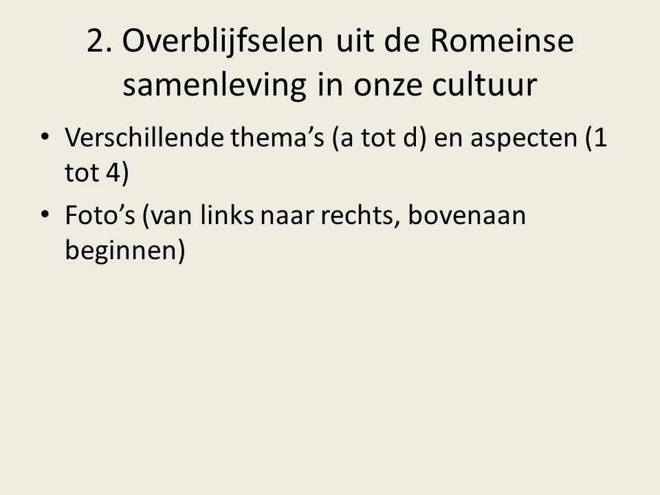 2. Overblijfselen uit de Romeinse samenleving in onze cultuur Verschillende thema's (a tot d) en aspecten (1 tot 4) Foto's (van links naar rechts, bov