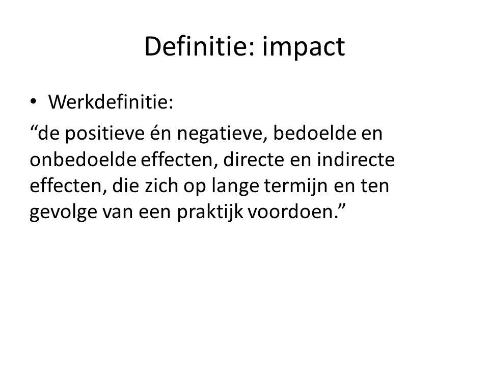 Definitie: impact Werkdefinitie: de positieve én negatieve, bedoelde en onbedoelde effecten, directe en indirecte effecten, die zich op lange termijn en ten gevolge van een praktijk voordoen.