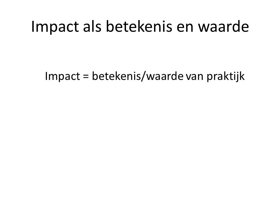 Impact als betekenis en waarde Impact = betekenis/waarde van praktijk