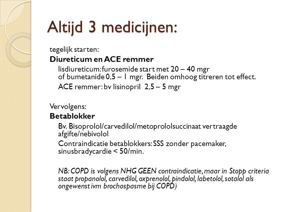 Altijd 3 medicijnen: tegelijk starten: Diureticum en ACE remmer lisdiureticum: furosemide start met 20 – 40 mgr of bumetanide 0,5 – 1 mgr. Beiden omho