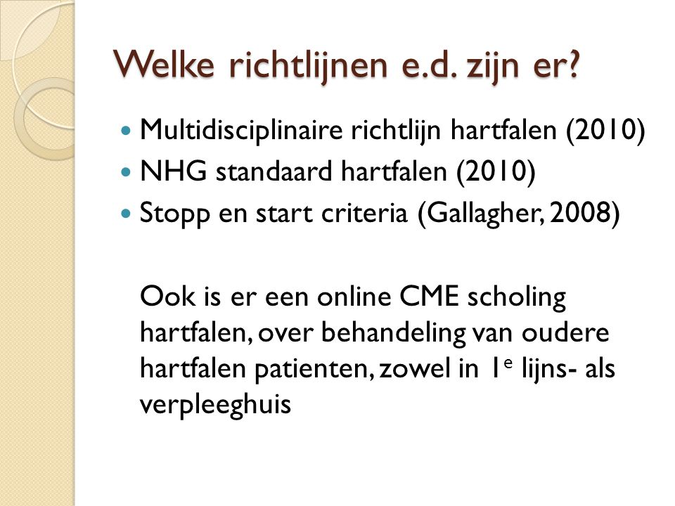 Welke richtlijnen e.d. zijn er? Multidisciplinaire richtlijn hartfalen (2010) NHG standaard hartfalen (2010) Stopp en start criteria (Gallagher, 2008)
