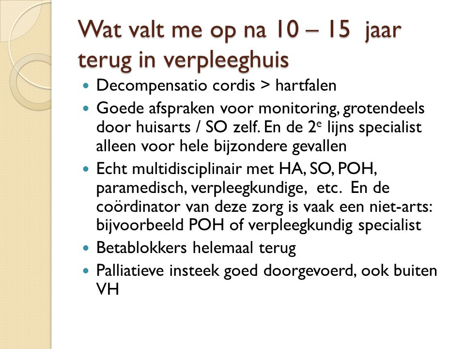 Wat valt me op na 10 – 15 jaar terug in verpleeghuis Decompensatio cordis > hartfalen Goede afspraken voor monitoring, grotendeels door huisarts / SO
