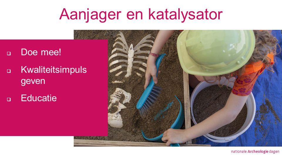 Aanjager en katalysator  Doe mee!  Kwaliteitsimpuls geven  Educatie nationale Archeologie dagen