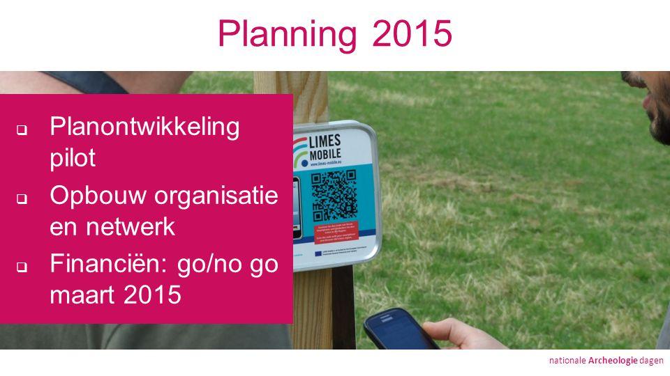 Planning 2015  Planontwikkeling pilot  Opbouw organisatie en netwerk  Financiën: go/no go maart 2015 nationale Archeologie dagen