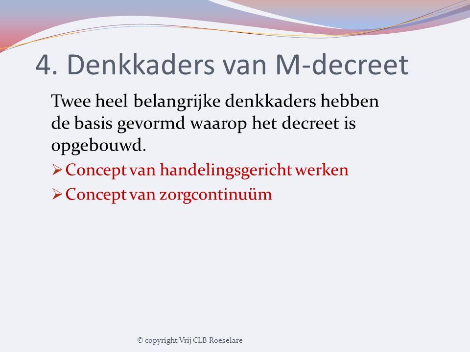 4. Denkkaders van M-decreet Twee heel belangrijke denkkaders hebben de basis gevormd waarop het decreet is opgebouwd.  Concept van handelingsgericht