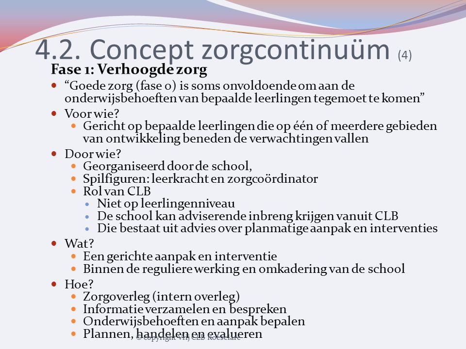 """4.2. Concept zorgcontinuüm (4) Fase 1: Verhoogde zorg """"Goede zorg (fase 0) is soms onvoldoende om aan de onderwijsbehoeften van bepaalde leerlingen te"""
