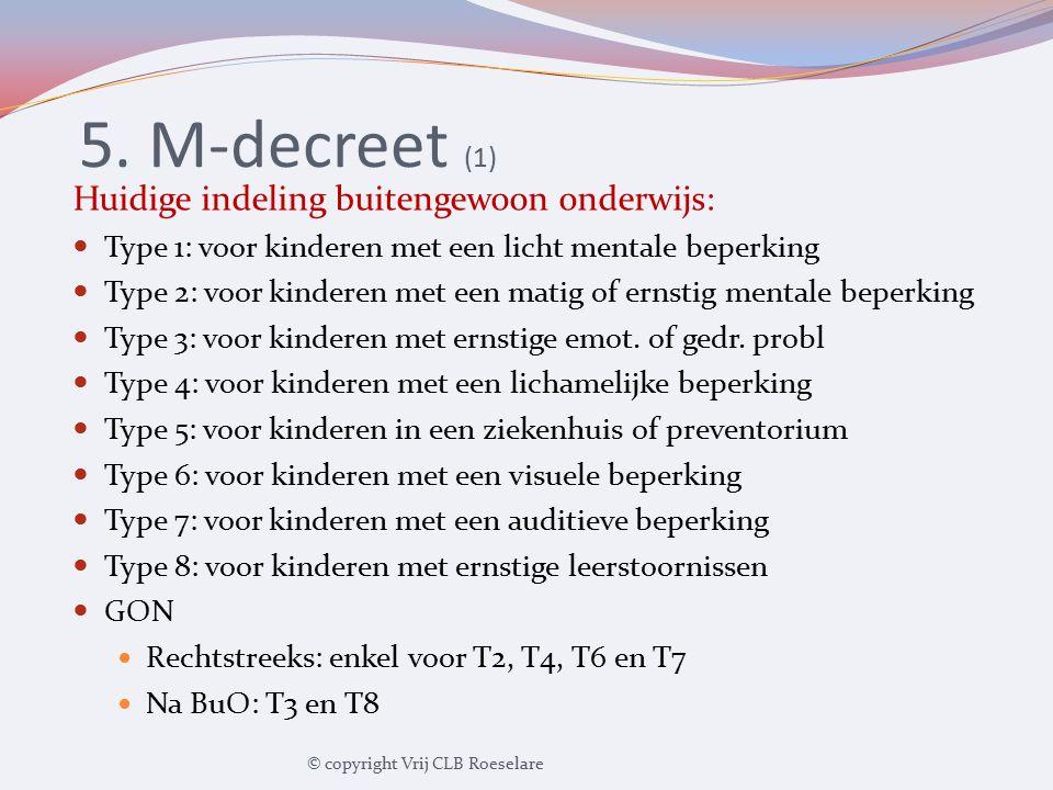 5. M-decreet (1) Huidige indeling buitengewoon onderwijs: Type 1: voor kinderen met een licht mentale beperking Type 2: voor kinderen met een matig of