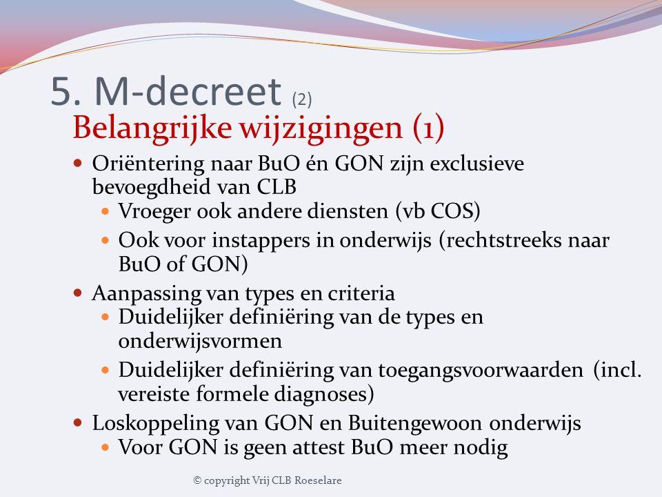 5. M-decreet (2) Belangrijke wijzigingen (1) Oriëntering naar BuO én GON zijn exclusieve bevoegdheid van CLB Vroeger ook andere diensten (vb COS) Ook