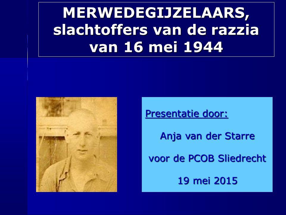 MERWEDEGIJZELAARS, slachtoffers van de razzia van 16 mei 1944 Presentatie door: Anja van der Starre voor de PCOB Sliedrecht 19 mei 2015