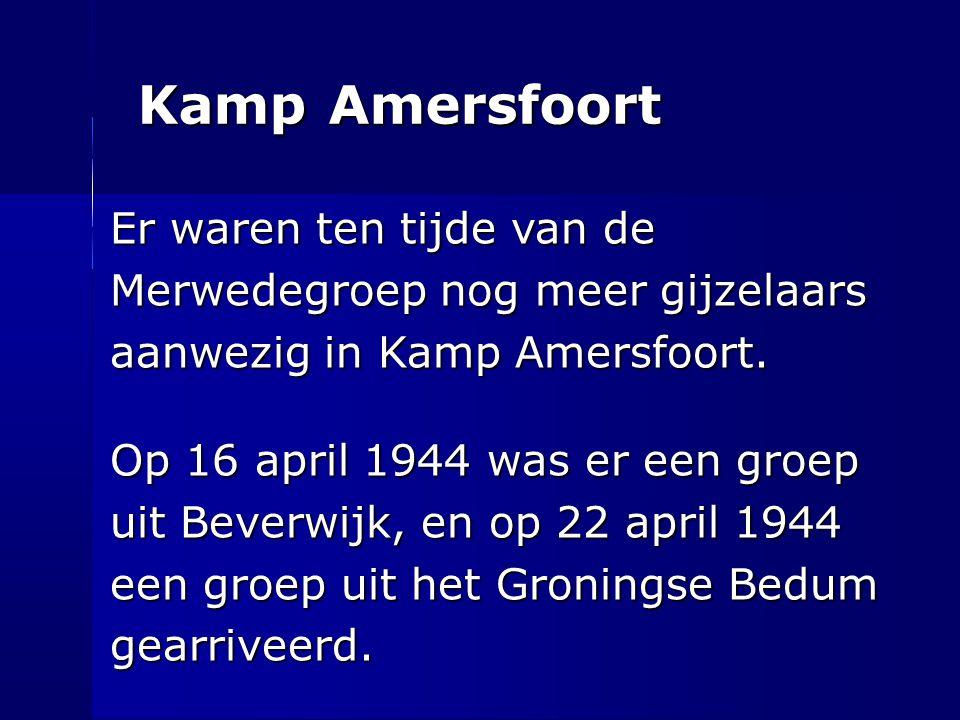 Kamp Amersfoort Er waren ten tijde van de Merwedegroep nog meer gijzelaars aanwezig in Kamp Amersfoort. Op 16 april 1944 was er een groep uit Beverwij