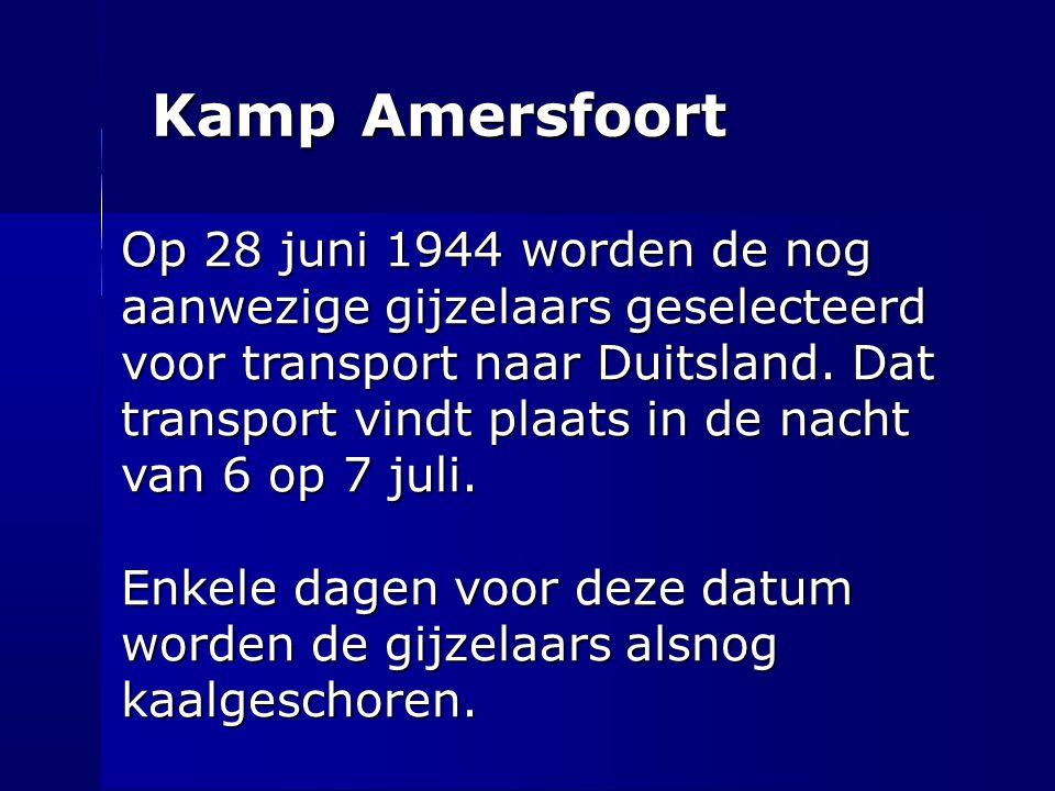 Kamp Amersfoort Op 28 juni 1944 worden de nog aanwezige gijzelaars geselecteerd voor transport naar Duitsland. Dat transport vindt plaats in de nacht
