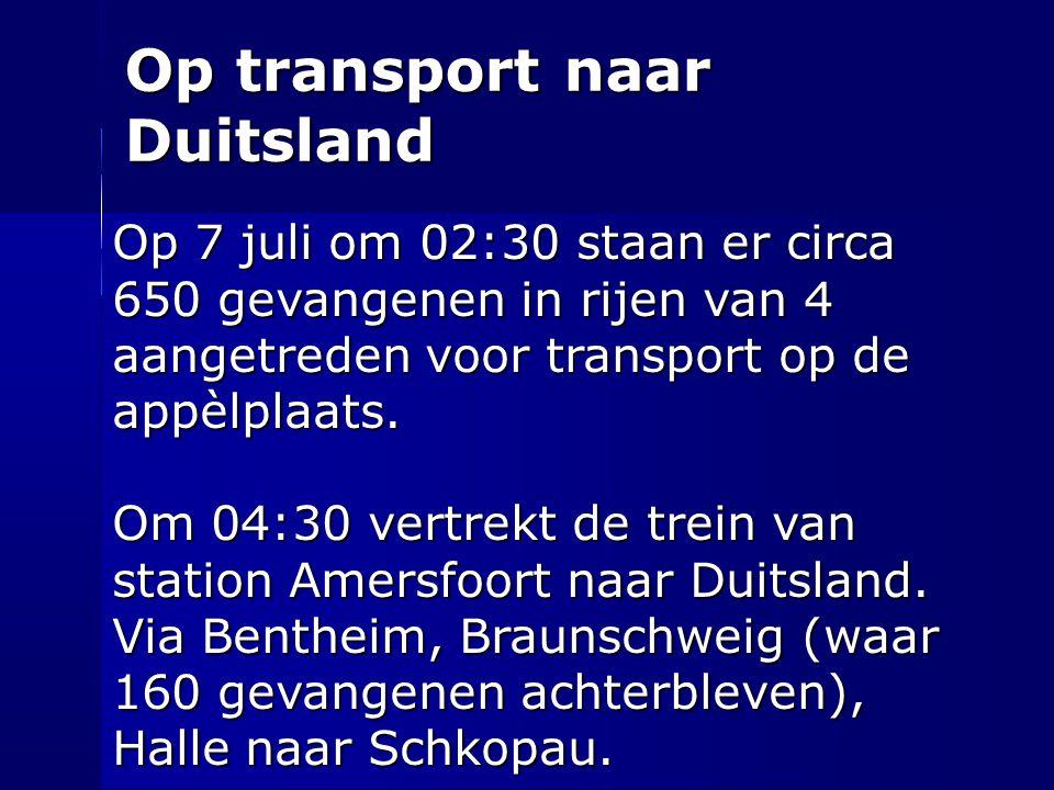 Op transport naar Duitsland Op 7 juli om 02:30 staan er circa 650 gevangenen in rijen van 4 aangetreden voor transport op de appèlplaats. Om 04:30 ver