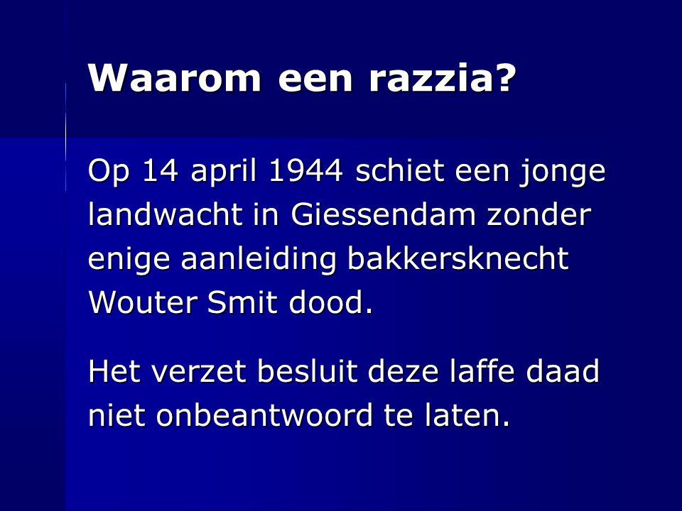 Waarom een razzia? Op 14 april 1944 schiet een jonge landwacht in Giessendam zonder enige aanleiding bakkersknecht Wouter Smit dood. Het verzet beslui