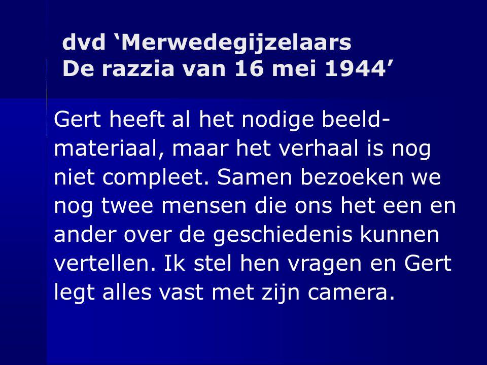 dvd 'Merwedegijzelaars De razzia van 16 mei 1944' Gert heeft al het nodige beeld- materiaal, maar het verhaal is nog niet compleet. Samen bezoeken we
