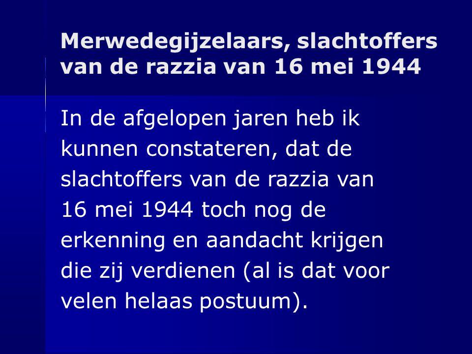 Merwedegijzelaars, slachtoffers van de razzia van 16 mei 1944 In de afgelopen jaren heb ik kunnen constateren, dat de slachtoffers van de razzia van 1
