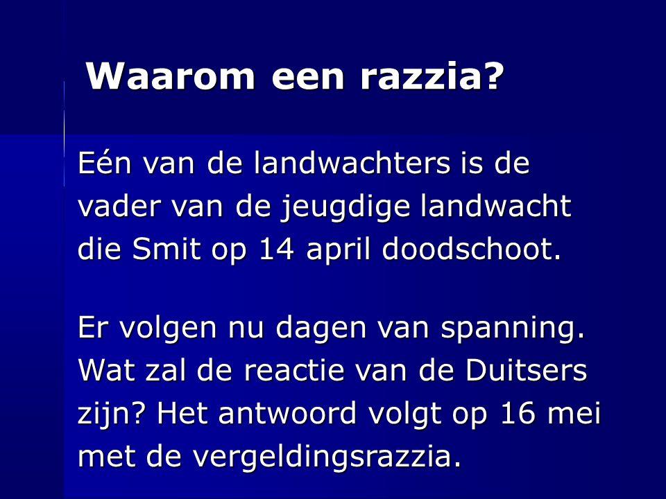Waarom een razzia? Eén van de landwachters is de vader van de jeugdige landwacht die Smit op 14 april doodschoot. die Smit op 14 april doodschoot. Er