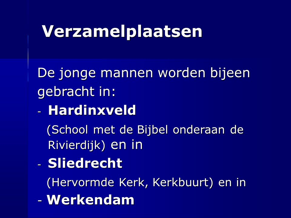 Verzamelplaatsen De jonge mannen worden bijeen gebracht in: - Hardinxveld (School met de Bijbel onderaan de Rivierdijk) en in (School met de Bijbel on