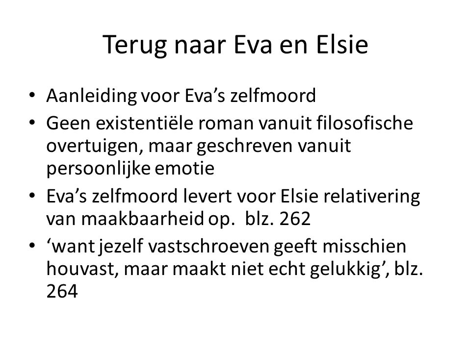 Terug naar Eva en Elsie Aanleiding voor Eva's zelfmoord Geen existentiële roman vanuit filosofische overtuigen, maar geschreven vanuit persoonlijke emotie Eva's zelfmoord levert voor Elsie relativering van maakbaarheid op.