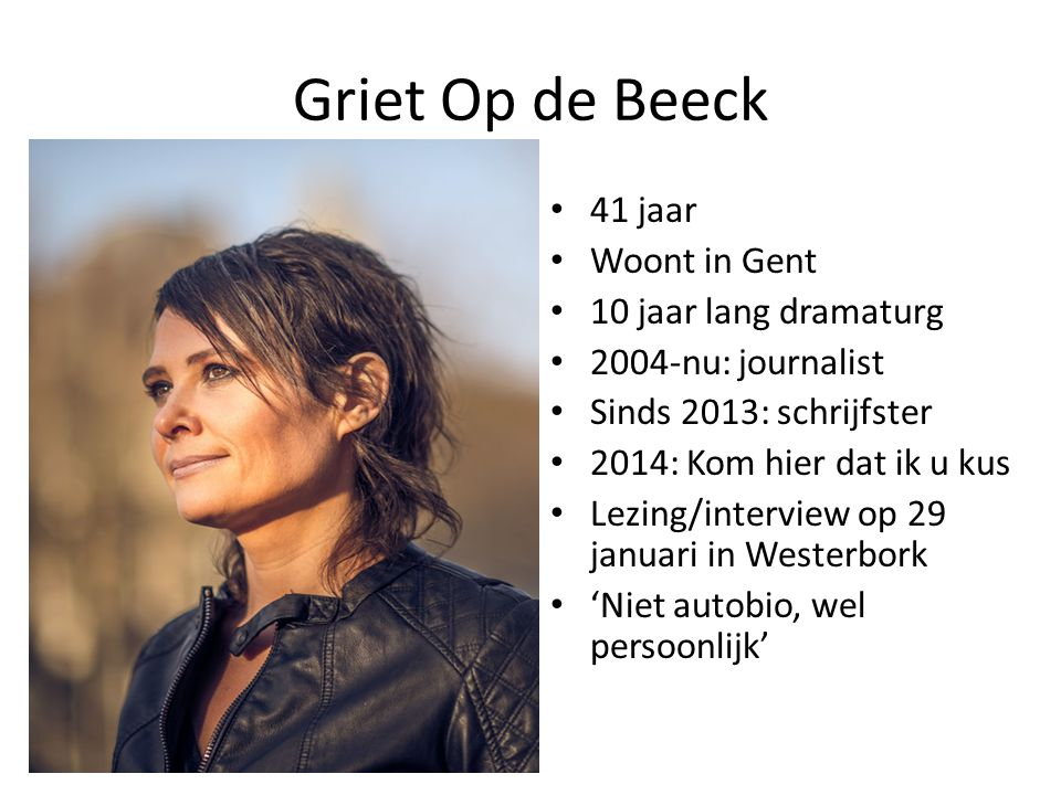 Griet Op de Beeck 41 jaar Woont in Gent 10 jaar lang dramaturg 2004-nu: journalist Sinds 2013: schrijfster 2014: Kom hier dat ik u kus Lezing/interview op 29 januari in Westerbork 'Niet autobio, wel persoonlijk'