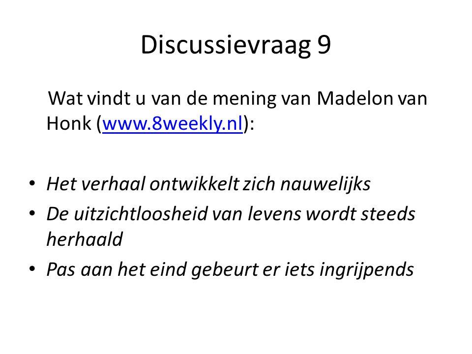 Discussievraag 9 Wat vindt u van de mening van Madelon van Honk (www.8weekly.nl):www.8weekly.nl Het verhaal ontwikkelt zich nauwelijks De uitzichtloosheid van levens wordt steeds herhaald Pas aan het eind gebeurt er iets ingrijpends