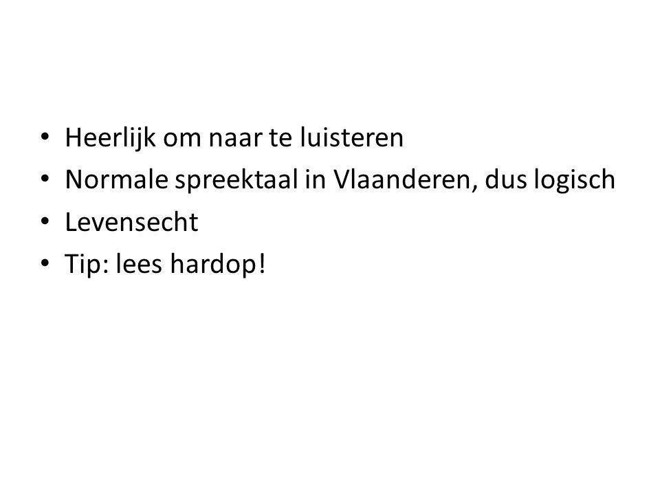 Heerlijk om naar te luisteren Normale spreektaal in Vlaanderen, dus logisch Levensecht Tip: lees hardop!